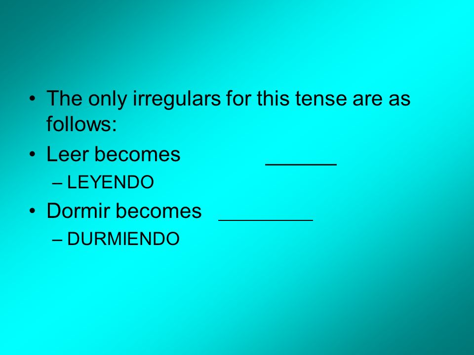 The only irregulars for this tense are as follows: Leer becomes ______ –LEYENDO Dormir becomes –DURMIENDO