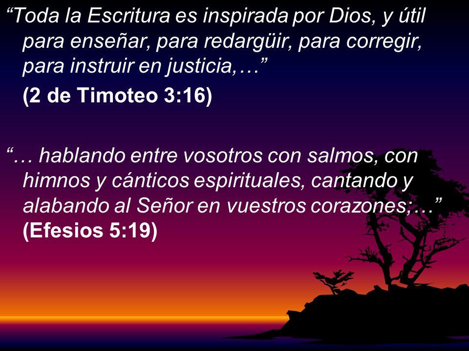 Toda la Escritura es inspirada por Dios, y útil para enseñar, para redargüir, para corregir, para instruir en justicia,… (2 de Timoteo 3:16) … hablando entre vosotros con salmos, con himnos y cánticos espirituales, cantando y alabando al Señor en vuestros corazones;… (Efesios 5:19)