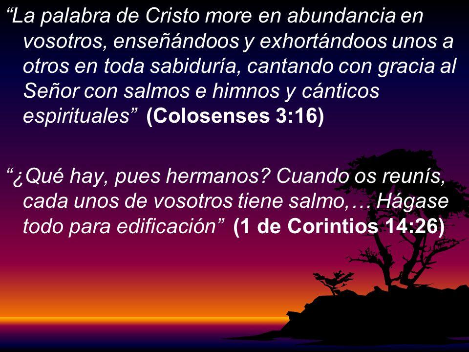 La palabra de Cristo more en abundancia en vosotros, enseñándoos y exhortándoos unos a otros en toda sabiduría, cantando con gracia al Señor con salmos e himnos y cánticos espirituales (Colosenses 3:16) ¿Qué hay, pues hermanos.