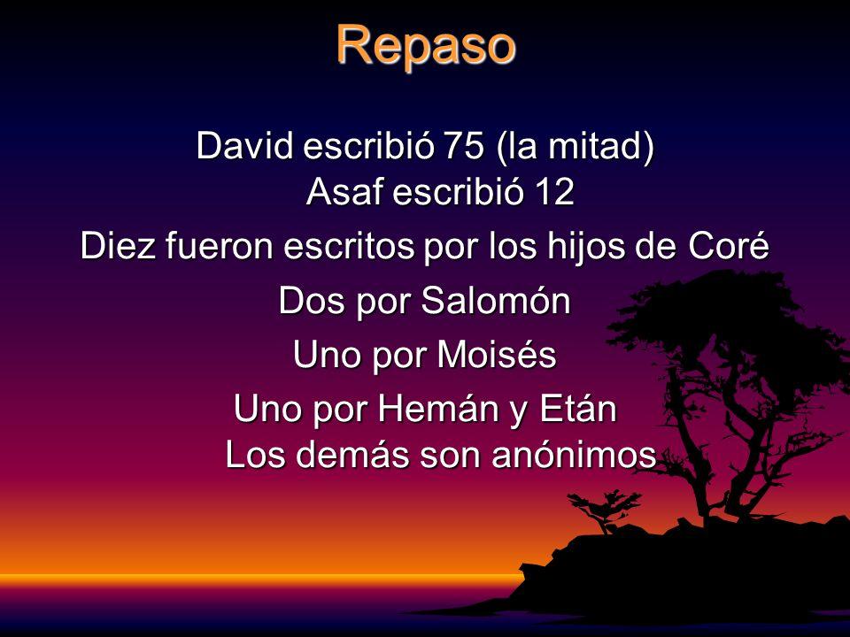 Repaso David escribió 75 (la mitad) Asaf escribió 12 Diez fueron escritos por los hijos de Coré Dos por Salomón Uno por Moisés Uno por Hemán y Etán Los demás son anónimos