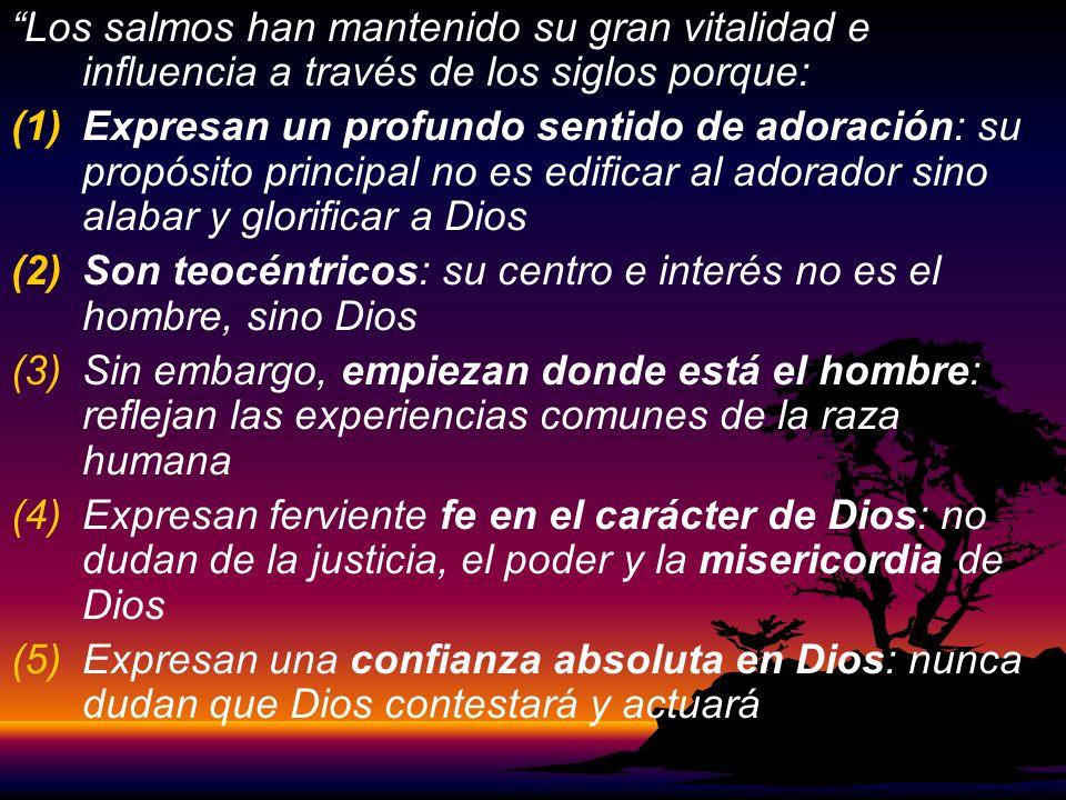 Los salmos han mantenido su gran vitalidad e influencia a través de los siglos porque: (1) (1)Expresan un profundo sentido de adoración: su propósito principal no es edificar al adorador sino alabar y glorificar a Dios (2) (2)Son teocéntricos: su centro e interés no es el hombre, sino Dios (3) (3)Sin embargo, empiezan donde está el hombre: reflejan las experiencias comunes de la raza humana (4) (4)Expresan ferviente fe en el carácter de Dios: no dudan de la justicia, el poder y la misericordia de Dios (5) (5)Expresan una confianza absoluta en Dios: nunca dudan que Dios contestará y actuará
