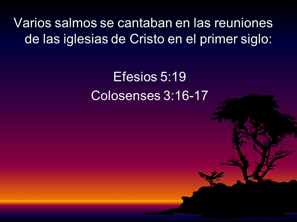 Varios salmos se cantaban en las reuniones de las iglesias de Cristo en el primer siglo: Efesios 5:19 Colosenses 3:16-17