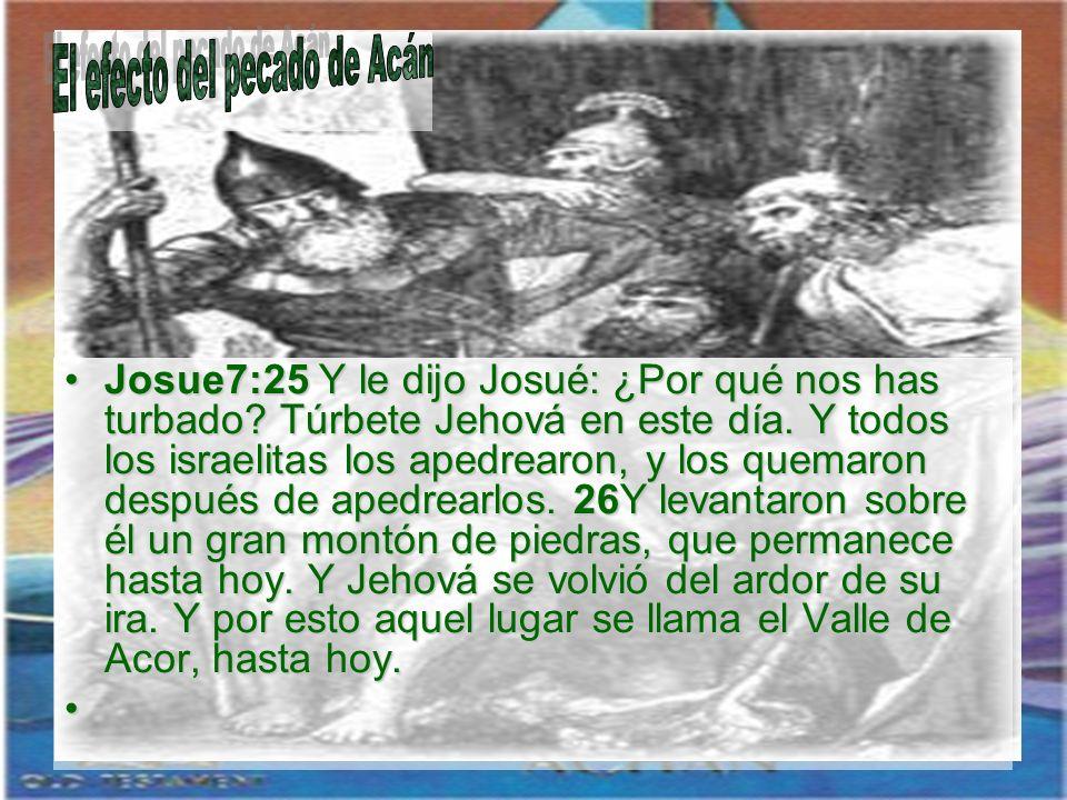 Josue7:25 Y le dijo Josué: ¿Por qué nos has turbado? Túrbete Jehová en este día. Y todos los israelitas los apedrearon, y los quemaron después de aped