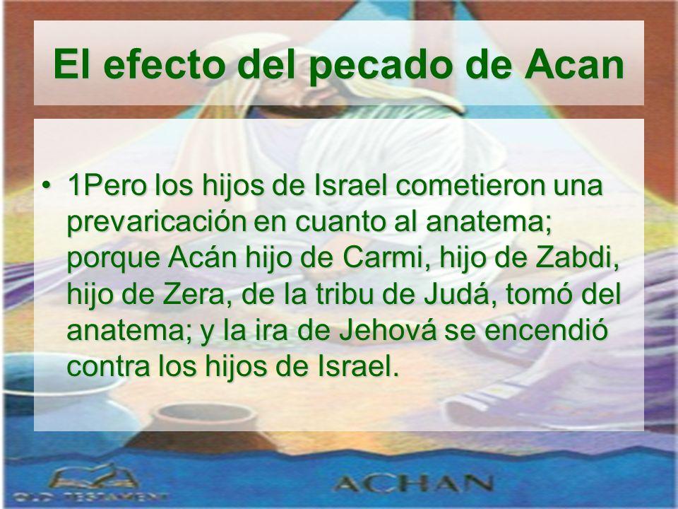 El efecto del pecado de Acan 1Pero los hijos de Israel cometieron una prevaricación en cuanto al anatema; porque Acán hijo de Carmi, hijo de Zabdi, hi