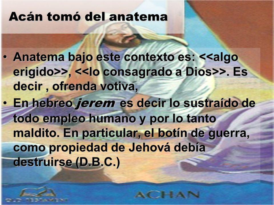 Acán tomó del anatema Acán tomó del anatema Anatema bajo este contexto es: >, >. Es decir, ofrenda votiva,Anatema bajo este contexto es: >, >. Es deci
