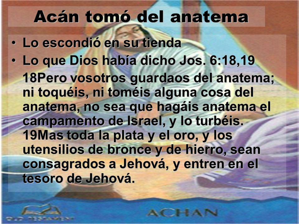 Acán tomó del anatema Acán tomó del anatema Lo escondió en su tiendaLo escondió en su tienda Lo que Dios había dicho Jos. 6:18,19Lo que Dios había dic