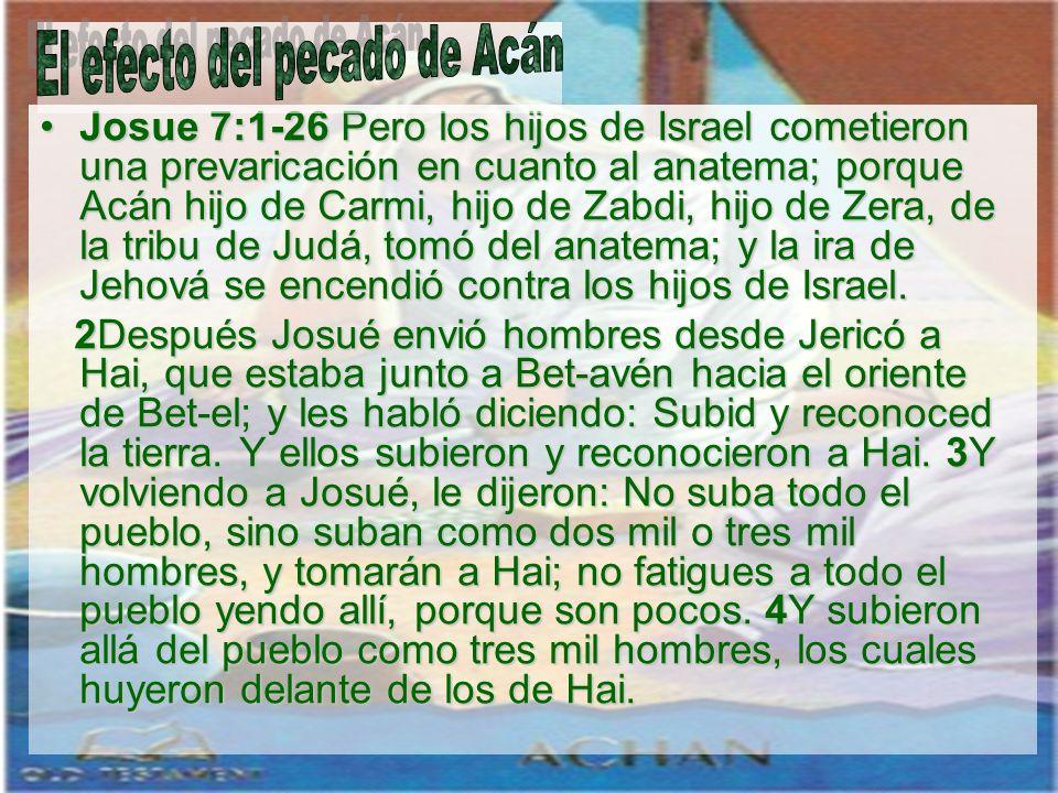 Josue 7:1-26 Pero los hijos de Israel cometieron una prevaricación en cuanto al anatema; porque Acán hijo de Carmi, hijo de Zabdi, hijo de Zera, de la