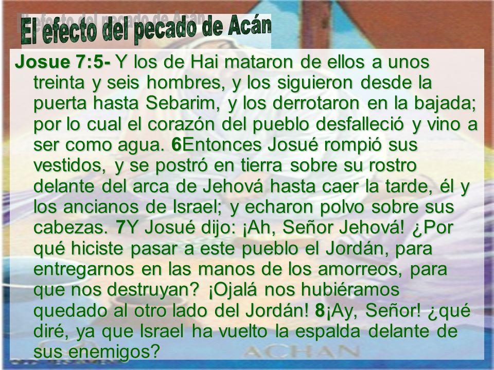 Josue 7:5- Y los de Hai mataron de ellos a unos treinta y seis hombres, y los siguieron desde la puerta hasta Sebarim, y los derrotaron en la bajada;
