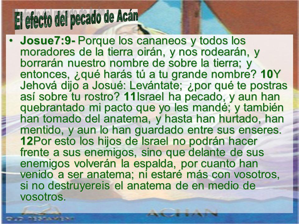 Josue7:9- Porque los cananeos y todos los moradores de la tierra oirán, y nos rodearán, y borrarán nuestro nombre de sobre la tierra; y entonces, ¿qué