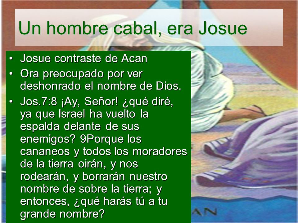 Un hombre cabal, era Josue Josue contraste de AcanJosue contraste de Acan Ora preocupado por ver deshonrado el nombre de Dios.Ora preocupado por ver d