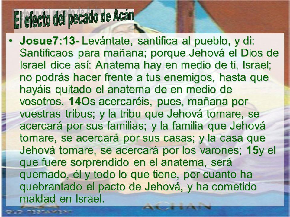 Josue7:13- Levántate, santifica al pueblo, y di: Santificaos para mañana; porque Jehová el Dios de Israel dice así: Anatema hay en medio de ti, Israel
