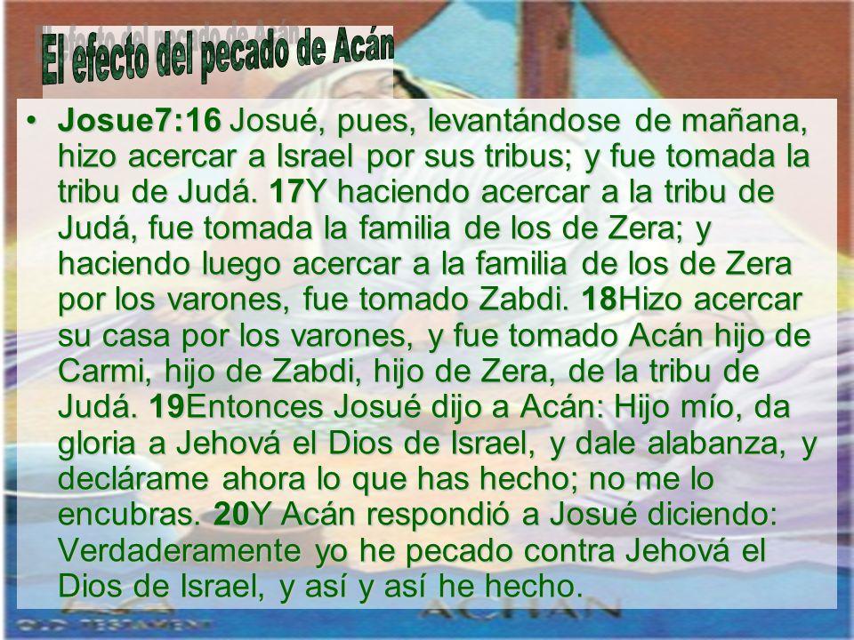 Josue7:16 Josué, pues, levantándose de mañana, hizo acercar a Israel por sus tribus; y fue tomada la tribu de Judá. 17Y haciendo acercar a la tribu de