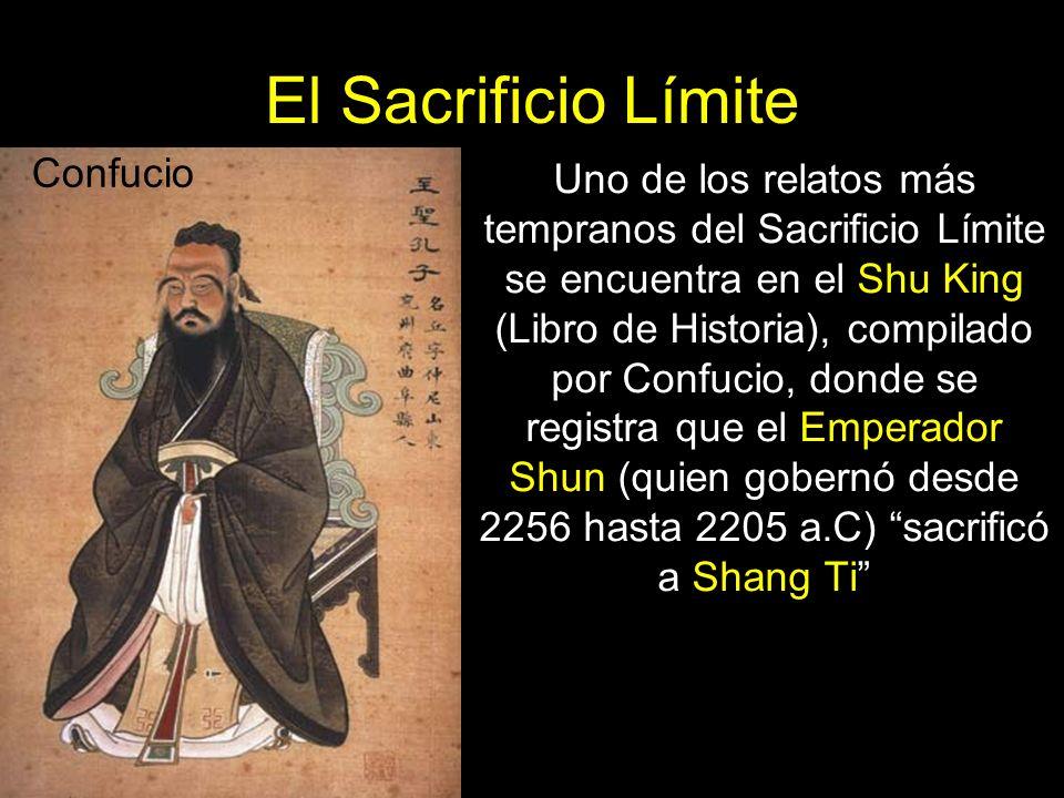 El Sacrificio Límite Uno de los relatos más tempranos del Sacrificio Límite se encuentra en el Shu King (Libro de Historia), compilado por Confucio, donde se registra que el Emperador Shun (quien gobernó desde 2256 hasta 2205 a.C) sacrificó a Shang Ti Confucio