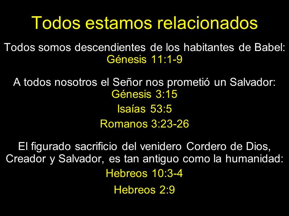 Todos estamos relacionados Todos somos descendientes de los habitantes de Babel: Génesis 11:1-9 A todos nosotros el Señor nos prometió un Salvador: Génesis 3:15 Isaías 53:5 Romanos 3:23-26 El figurado sacrificio del venidero Cordero de Dios, Creador y Salvador, es tan antiguo como la humanidad: Hebreos 10:3-4 Hebreos 2:9