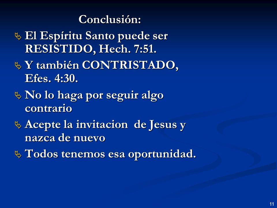 11 Conclusión: El Espíritu Santo puede ser RESISTIDO, Hech. 7:51. El Espíritu Santo puede ser RESISTIDO, Hech. 7:51. Y también CONTRISTADO, Efes. 4:30