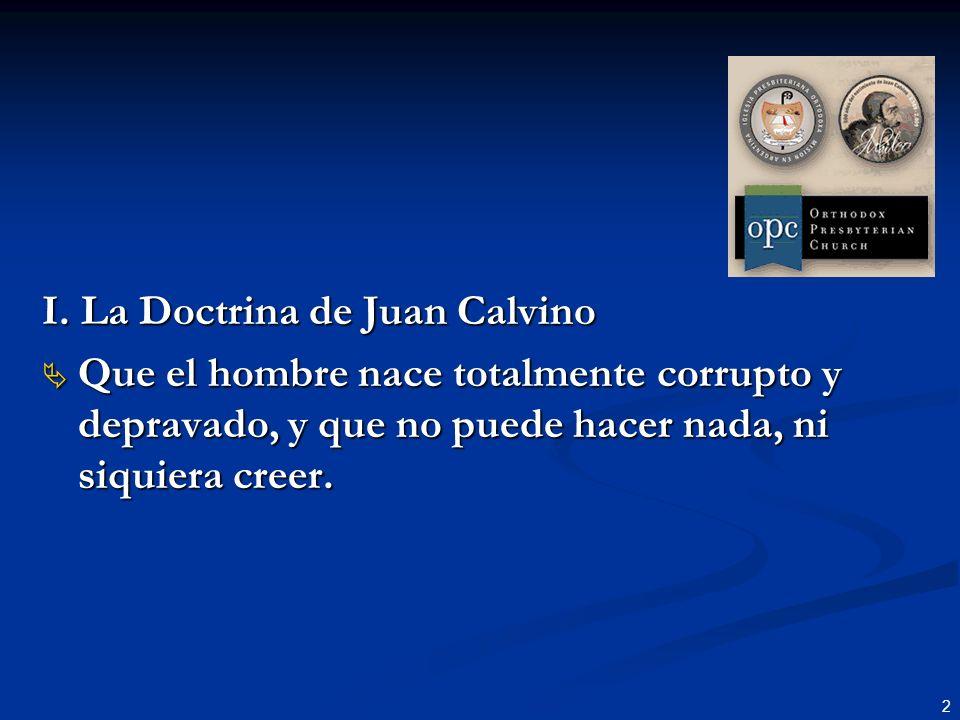 2 I. La Doctrina de Juan Calvino Que el hombre nace totalmente corrupto y depravado, y que no puede hacer nada, ni siquiera creer. Que el hombre nace