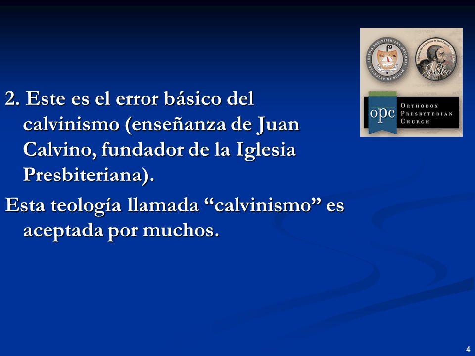 4 2. Este es el error básico del calvinismo (enseñanza de Juan Calvino, fundador de la Iglesia Presbiteriana). Esta teología llamada calvinismo es ace