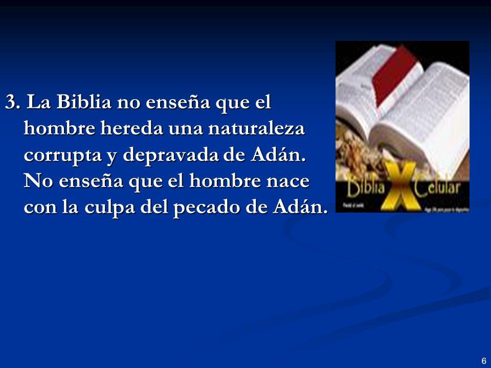 6 3. La Biblia no enseña que el hombre hereda una naturaleza corrupta y depravada de Adán. No enseña que el hombre nace con la culpa del pecado de Adá