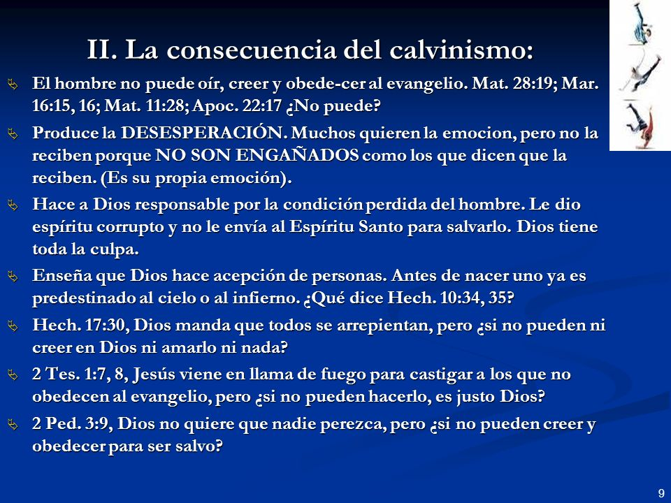 9 II. La consecuencia del calvinismo: El hombre no puede oír, creer y obede-cer al evangelio. Mat. 28:19; Mar. 16:15, 16; Mat. 11:28; Apoc. 22:17 ¿No