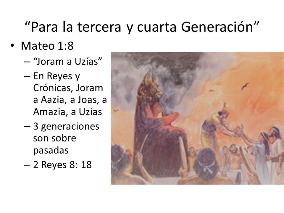 Para la tercera y cuarta Generación Mateo 1:8 – Joram a Uzías – En Reyes y Crónicas, Joram a Aazia, a Joas, a Amazia, a Uzías – 3 generaciones son sob