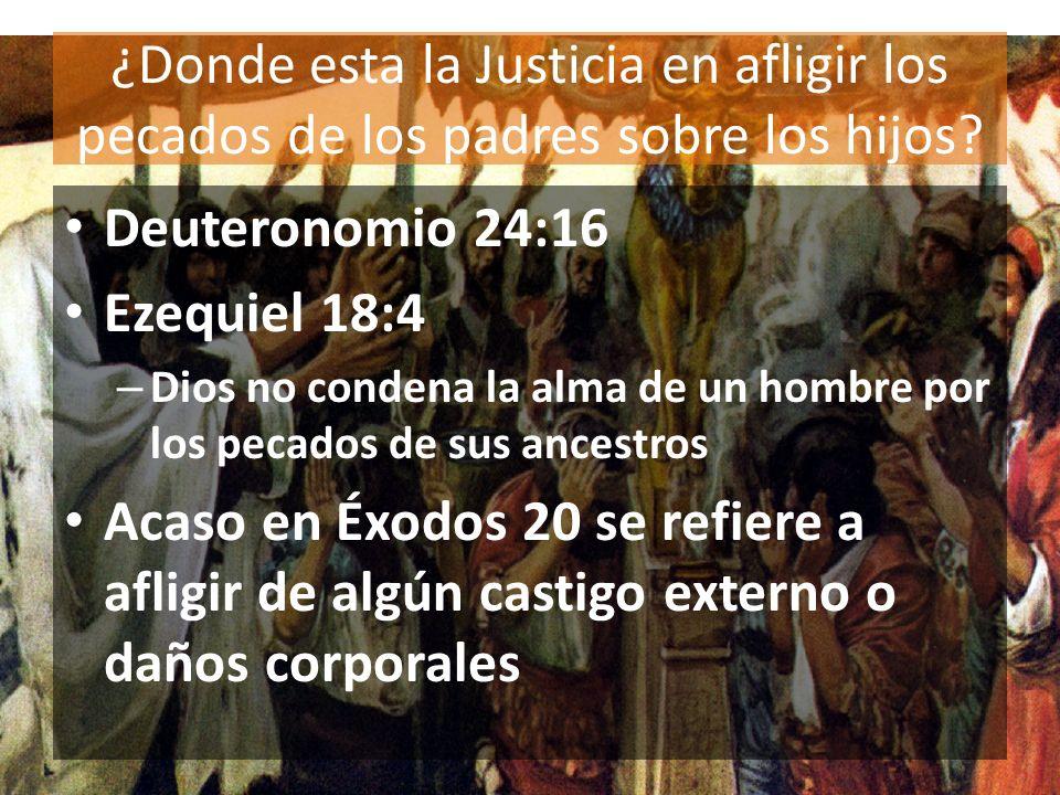 ¿Donde esta la Justicia en afligir los pecados de los padres sobre los hijos? Deuteronomio 24:16 Ezequiel 18:4 – Dios no condena la alma de un hombre