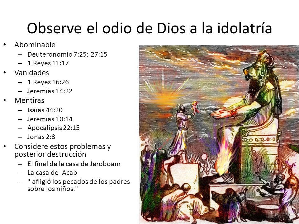 Observe el odio de Dios a la idolatría Abominable – Deuteronomio 7:25; 27:15 – 1 Reyes 11:17 Vanidades – 1 Reyes 16:26 – Jeremías 14:22 Mentiras – Isa