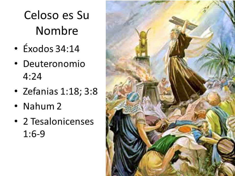 Celoso es Su Nombre Éxodos 34:14 Deuteronomio 4:24 Zefanias 1:18; 3:8 Nahum 2 2 Tesalonicenses 1:6-9