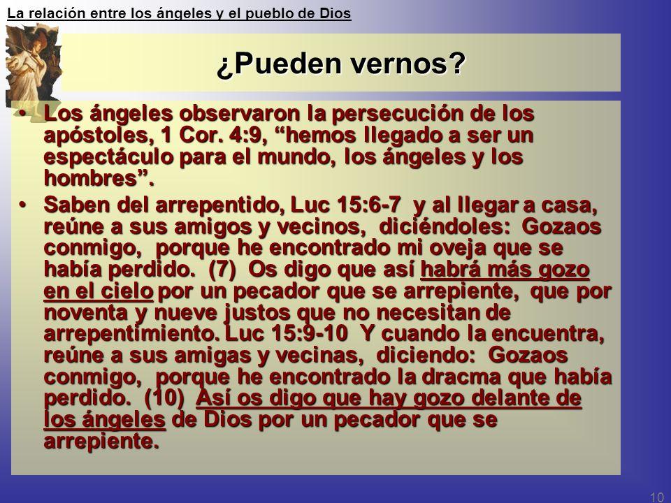 La relación entre los ángeles y el pueblo de Dios 10 ¿Pueden vernos? Los ángeles observaron la persecución de los apóstoles, 1 Cor. 4:9, hemos llegado