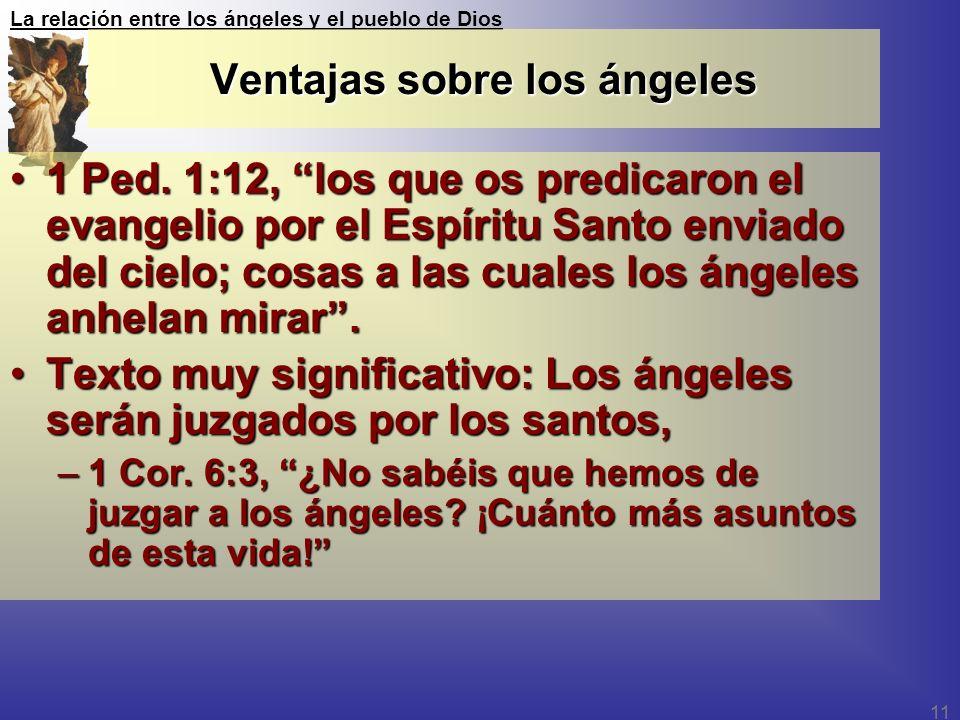 La relación entre los ángeles y el pueblo de Dios 11 Ventajas sobre los ángeles 1 Ped. 1:12, los que os predicaron el evangelio por el Espíritu Santo