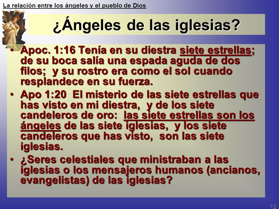 La relación entre los ángeles y el pueblo de Dios 12 ¿Ángeles de las iglesias? Apoc. 1:16 Tenía en su diestra siete estrellas; de su boca salía una es