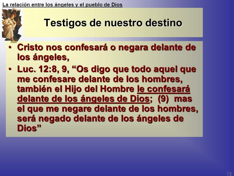 La relación entre los ángeles y el pueblo de Dios 13 Testigos de nuestro destino Cristo nos confesará o negara delante de los ángeles,Cristo nos confe