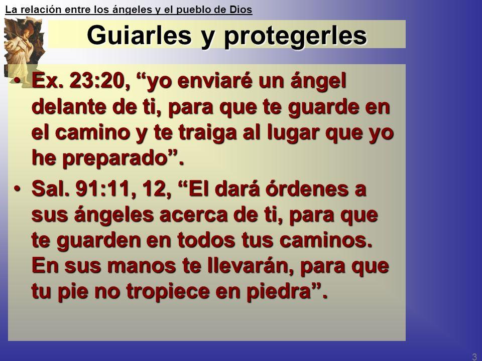 La relación entre los ángeles y el pueblo de Dios 3 Guiarles y protegerles Ex. 23:20, yo enviaré un ángel delante de ti, para que te guarde en el cami