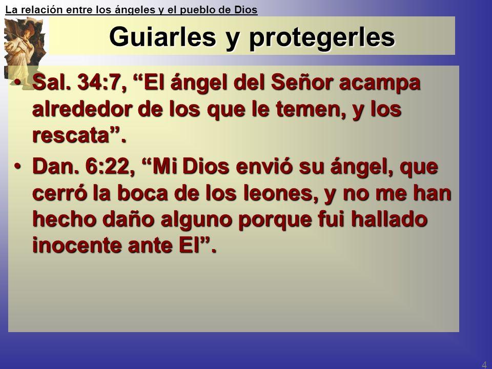 La relación entre los ángeles y el pueblo de Dios 4 Guiarles y protegerles Sal. 34:7, El ángel del Señor acampa alrededor de los que le temen, y los r