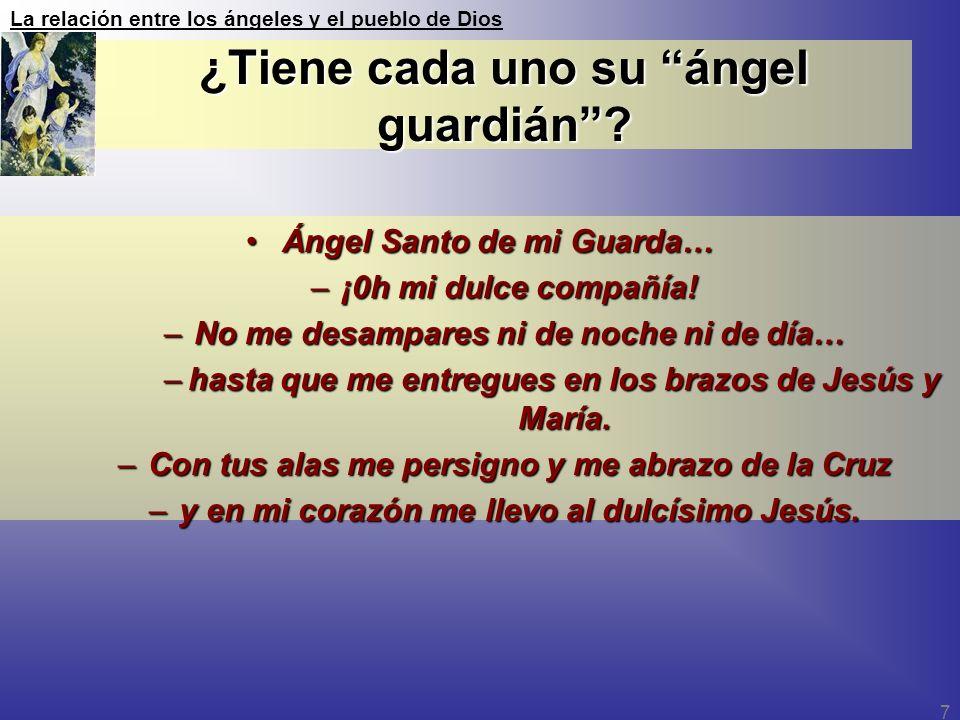 La relación entre los ángeles y el pueblo de Dios 7 ¿Tiene cada uno su ángel guardián? Ángel Santo de mi Guarda…Ángel Santo de mi Guarda… –¡0h mi dulc