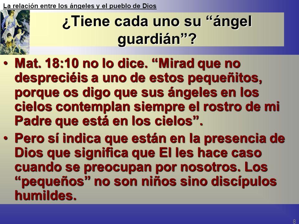 La relación entre los ángeles y el pueblo de Dios 8 ¿Tiene cada uno su ángel guardián? Mat. 18:10 no lo dice. Mirad que no despreciéis a uno de estos