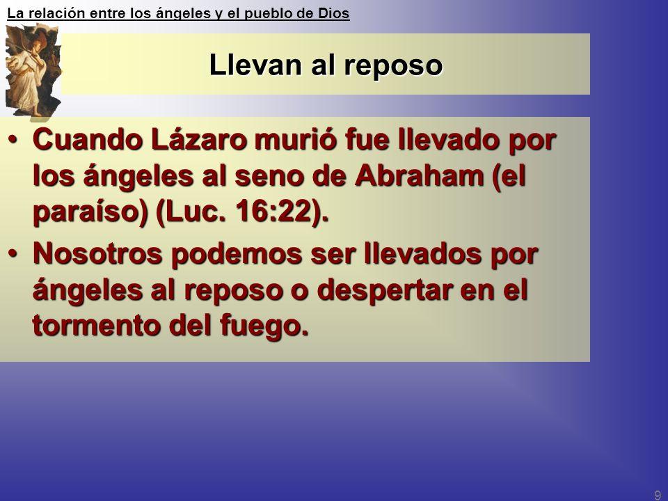 La relación entre los ángeles y el pueblo de Dios 9 Llevan al reposo Cuando Lázaro murió fue llevado por los ángeles al seno de Abraham (el paraíso) (