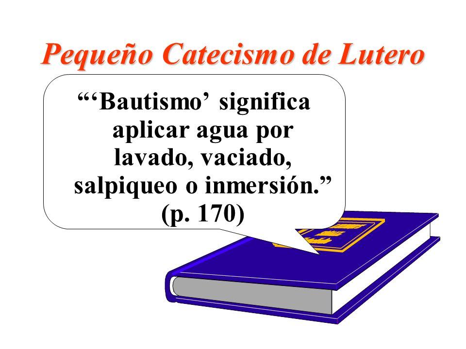 Pequeño Catecismo de Lutero Bautismo significa aplicar agua por lavado, vaciado, salpiqueo o inmersión. (p. 170)