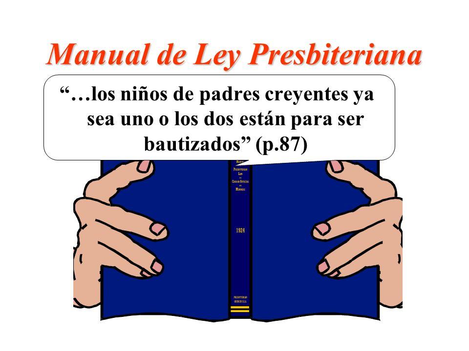 Manual de Ley Presbiteriana …los niños de padres creyentes ya sea uno o los dos están para ser bautizados (p.87)