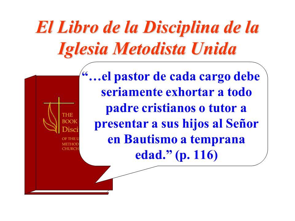 El Libro de la Disciplina de la Iglesia Metodista Unida …el pastor de cada cargo debe seriamente exhortar a todo padre cristianos o tutor a presentar