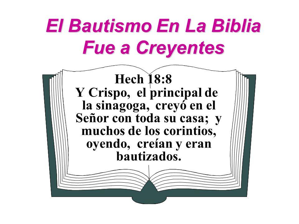 El Bautismo En La Biblia Fue a Creyentes Hech 18:8 Y Crispo, el principal de la sinagoga, creyó en el Señor con toda su casa; y muchos de los corintio