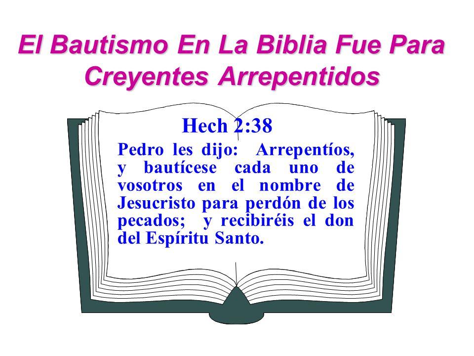 El Bautismo En La Biblia Fue Para Creyentes Arrepentidos Hech 2:38 Pedro les dijo: Arrepentíos, y bautícese cada uno de vosotros en el nombre de Jesuc