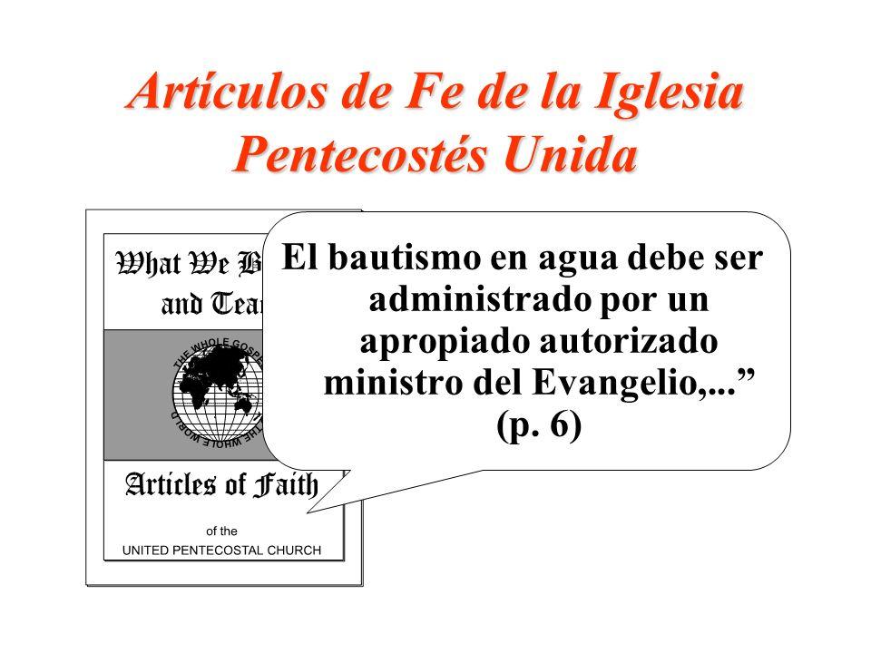 Artículos de Fe de la Iglesia Pentecostés Unida El bautismo en agua debe ser administrado por un apropiado autorizado ministro del Evangelio,... (p. 6