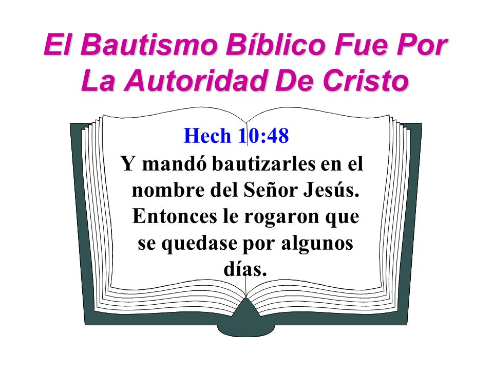 El Bautismo Bíblico Fue Por La Autoridad De Cristo Hech 10:48 Y mandó bautizarles en el nombre del Señor Jesús. Entonces le rogaron que se quedase por