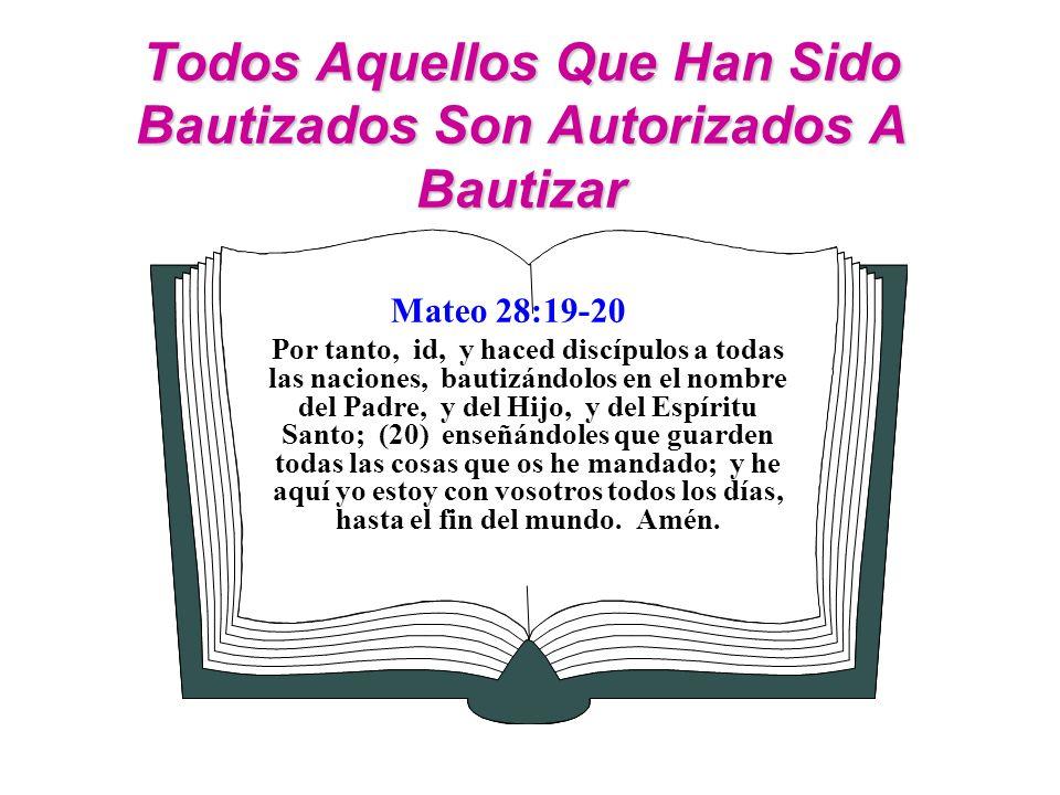 Todos Aquellos Que Han Sido Bautizados Son Autorizados A Bautizar Mateo 28:19-20 Por tanto, id, y haced discípulos a todas las naciones, bautizándolos