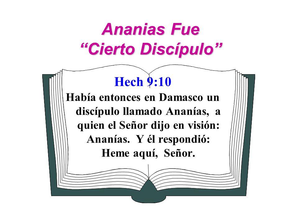 Ananias Fue Cierto Discípulo Hech 9:10 Había entonces en Damasco un discípulo llamado Ananías, a quien el Señor dijo en visión: Ananías. Y él respondi