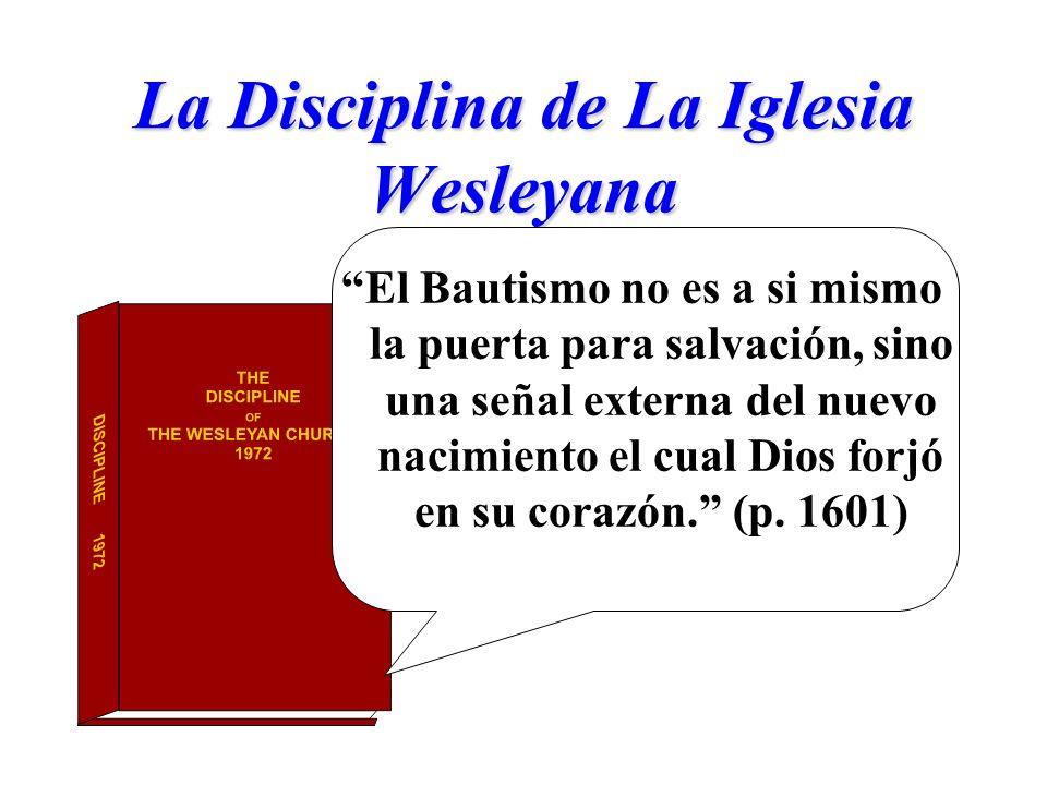La Disciplina de La Iglesia Wesleyana El Bautismo no es a si mismo la puerta para salvación, sino una señal externa del nuevo nacimiento el cual Dios