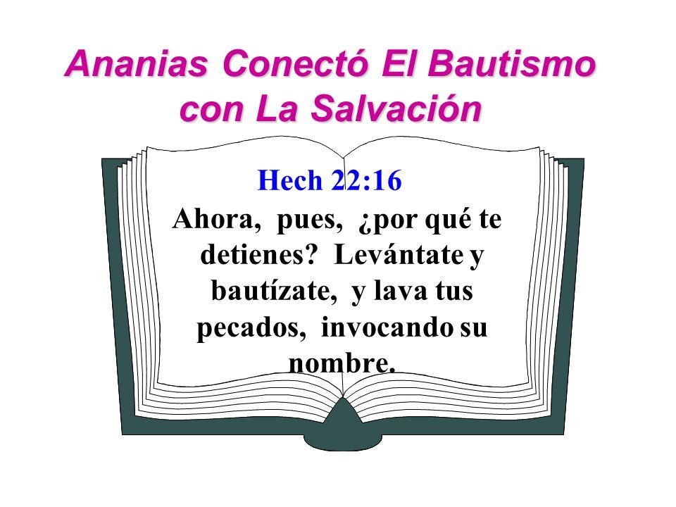 Ananias Conectó El Bautismo con La Salvación Hech 22:16 Ahora, pues, ¿por qué te detienes? Levántate y bautízate, y lava tus pecados, invocando su nom