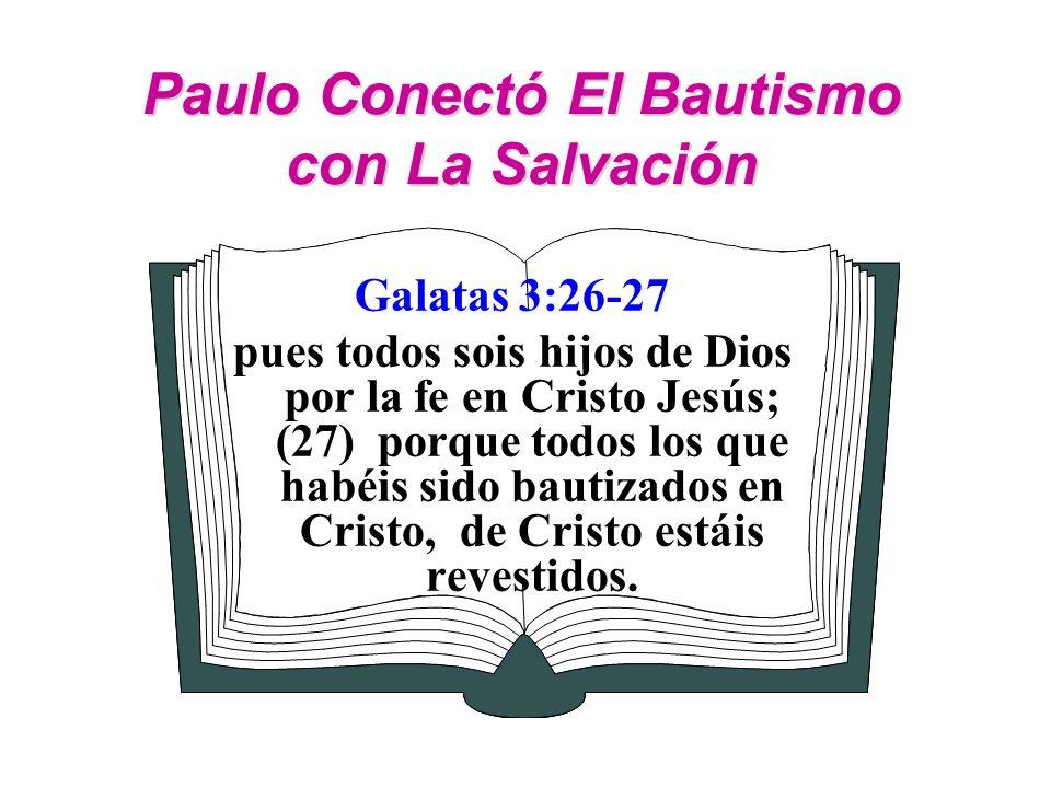 Paulo Conectó El Bautismo con La Salvación Galatas 3:26-27 pues todos sois hijos de Dios por la fe en Cristo Jesús; (27) porque todos los que habéis s