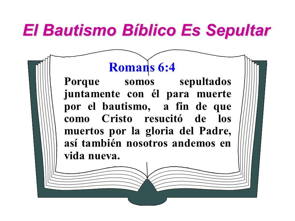 El Bautismo Bíblico Es Sepultar Romans 6:4 Porque somos sepultados juntamente con él para muerte por el bautismo, a fin de que como Cristo resucitó de