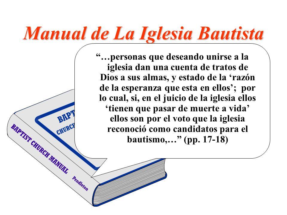 Manual de La Iglesia Bautista …personas que deseando unirse a la iglesia dan una cuenta de tratos de Dios a sus almas, y estado de la razón de la espe